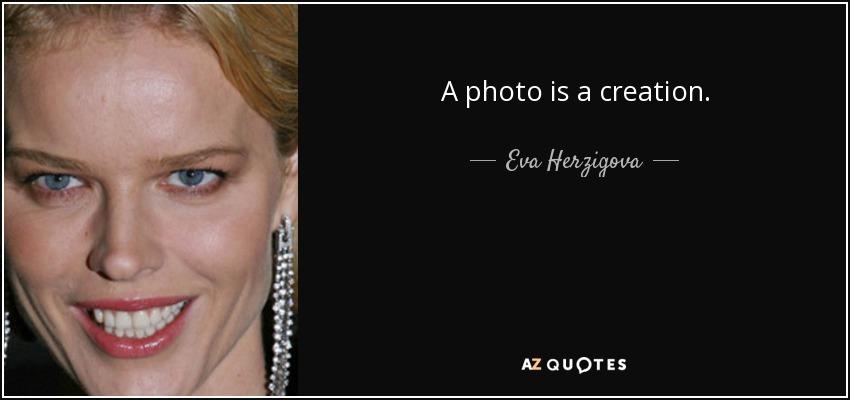 A photo is a creation. - Eva Herzigova