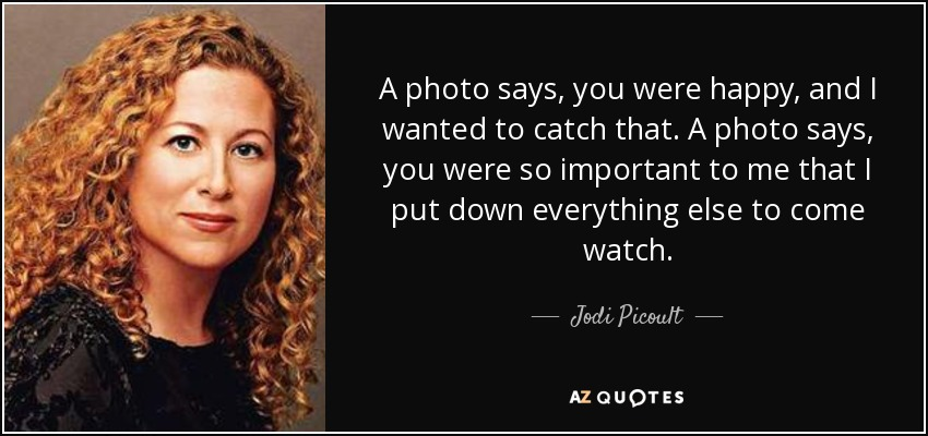 A photo says, you were happy, and I wanted to catch that. A photo says, you were so important to me that I put down everything else to come watch. - Jodi Picoult