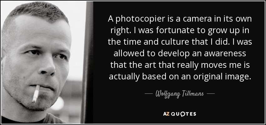 A photocopier is a camera in its own right. I was fortunate to grow up in the time and culture that I did. I was allowed to develop an awareness that the art that really moves me is actually based on an original image. - Wolfgang Tillmans