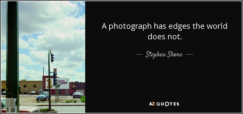 A photograph has edges the world does not. - Stephen Shore