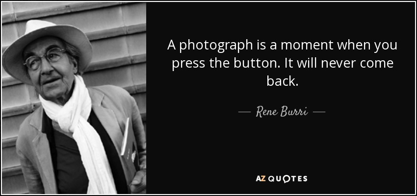 A photograph is a moment when you press the button. It will never come back. - Rene Burri