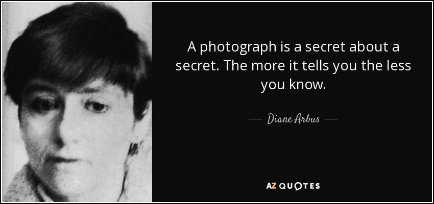 A photograph is a secret about a secret. The more it tells you the less you know. - Diane Arbus