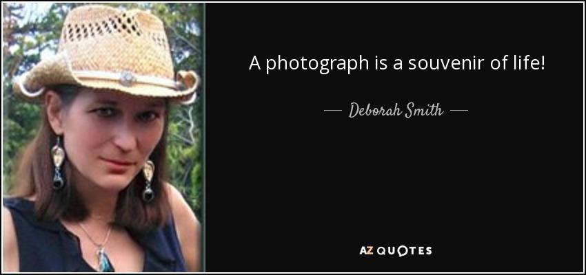 A photograph is a souvenir of life! - Deborah Smith