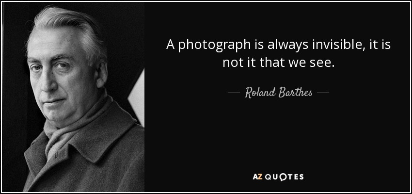 A photograph is always invisible, it is not it that we see. - Roland Barthes