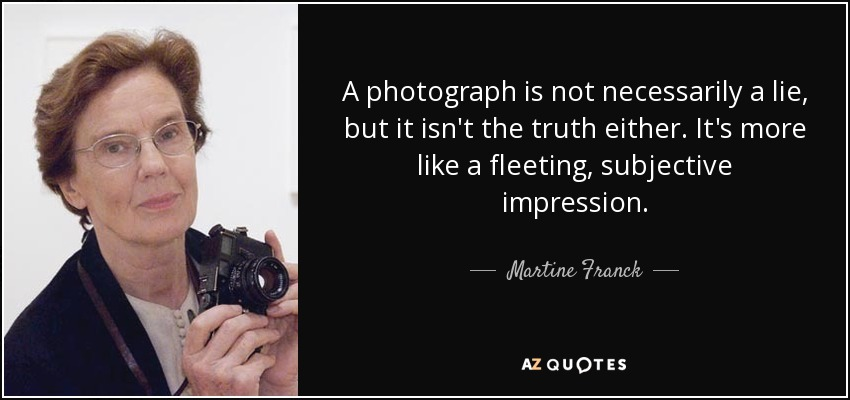 A photograph is not necessarily a lie, but it isn't the truth either. It's more like a fleeting, subjective impression. - Martine Franck