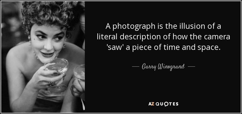 A photograph is the illusion of a literal description of how the camera 'saw' a piece of time and space. - Garry Winogrand