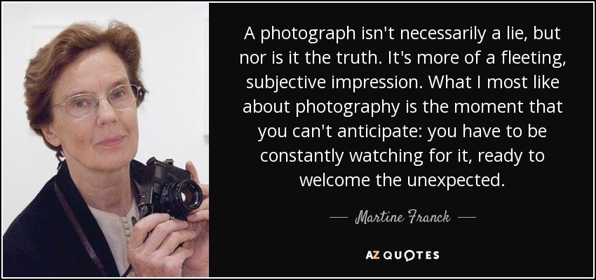 A photograph isn't necessarily a lie, but nor is it the truth. It's more of a fleeting, subjective impression. What I most like about photography is the moment that you can't anticipate: you have to be constantly watching for it, ready to welcome the unexpected. - Martine Franck