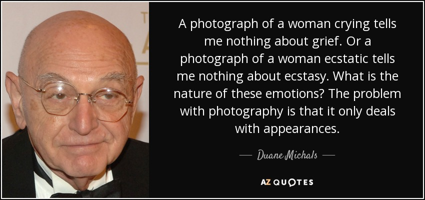 A photograph of a woman crying tells me nothing about grief. Or a photograph of a woman ecstatic tells me nothing about ecstasy. What is the nature of these emotions? The problem with photography is that it only deals with appearances. - Duane Michals
