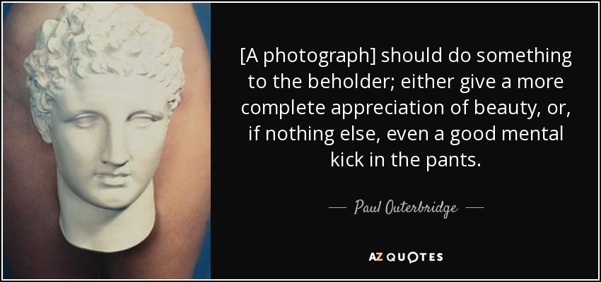 [A photograph] should do something to the beholder; either give a more complete appreciation of beauty, or, if nothing else, even a good mental kick in the pants. - Paul Outerbridge