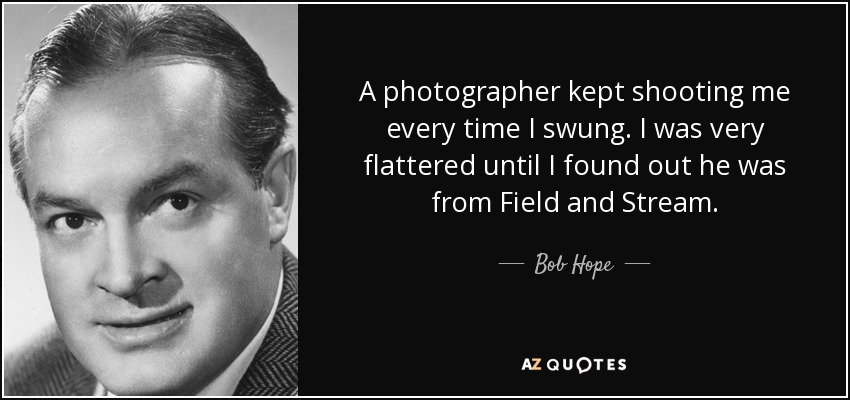 A photographer kept shooting me every time I swung. I was very flattered until I found out he was from Field and Stream. - Bob Hope