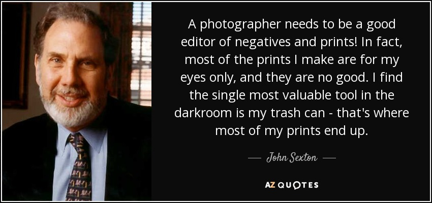 A photographer needs to be a good editor of negatives and prints! In fact, most of the prints I make are for my eyes only, and they are no good. I find the single most valuable tool in the darkroom is my trash can - that's where most of my prints end up. - John Sexton