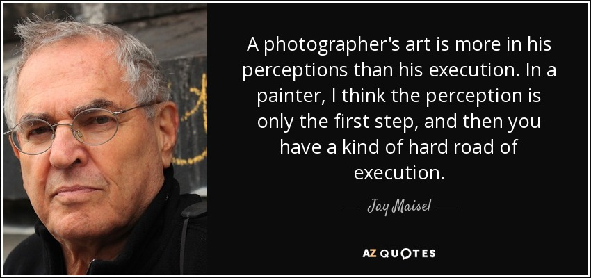 A photographer's art is more in his perceptions than his execution. In a painter, I think the perception is only the first step, and then you have a kind of hard road of execution. - Jay Maisel