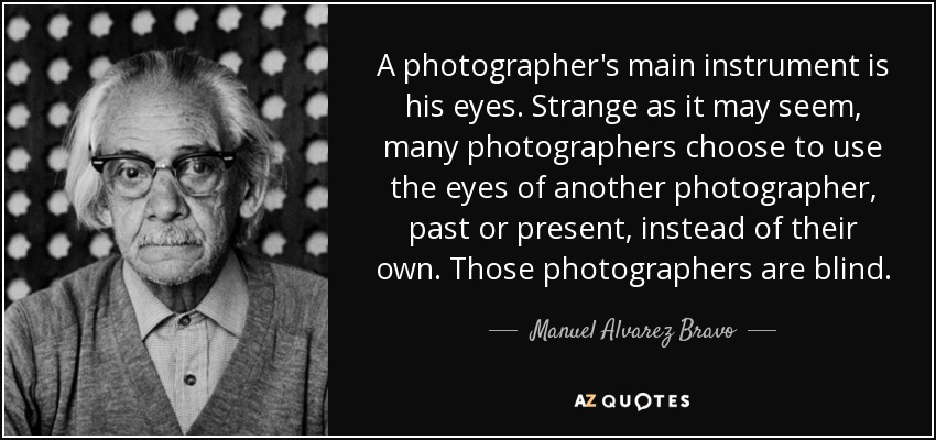 A photographer's main instrument is his eyes. Strange as it may seem, many photographers choose to use the eyes of another photographer, past or present, instead of their own. Those photographers are blind. - Manuel Alvarez Bravo