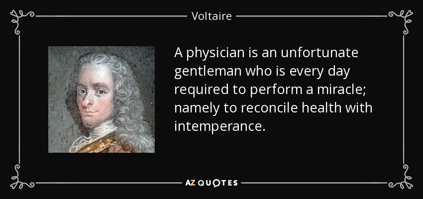 A physician is an unfortunate gentleman who is every day required to perform a miracle; namely to reconcile health with intemperance. - Voltaire