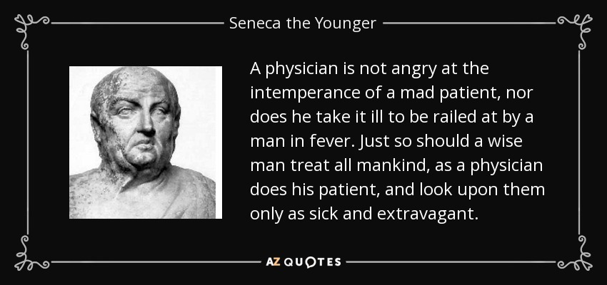 A physician is not angry at the intemperance of a mad patient, nor does he take it ill to be railed at by a man in fever. Just so should a wise man treat all mankind, as a physician does his patient, and look upon them only as sick and extravagant. - Seneca the Younger