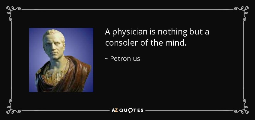 A physician is nothing but a consoler of the mind. - Petronius