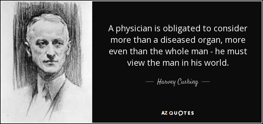 A physician is obligated to consider more than a diseased organ, more even than the whole man - he must view the man in his world. - Harvey Cushing