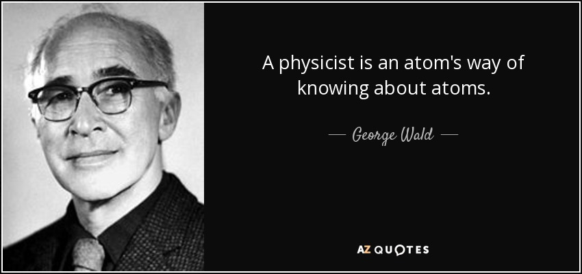 A physicist is an atom's way of knowing about atoms. - George Wald