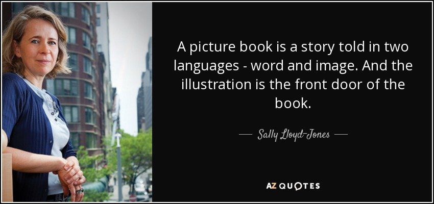 A picture book is a story told in two languages - word and image. And the illustration is the front door of the book. - Sally Lloyd-Jones