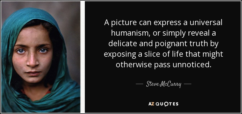 A picture can express a universal humanism, or simply reveal a delicate and poignant truth by exposing a slice of life that might otherwise pass unnoticed. - Steve McCurry