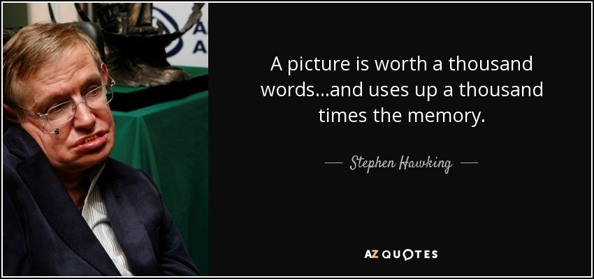 A picture is worth a thousand words...and uses up a thousand times the memory. - Stephen Hawking