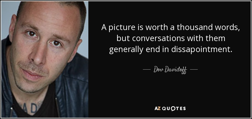 A picture is worth a thousand words, but conversations with them generally end in dissapointment. - Dov Davidoff