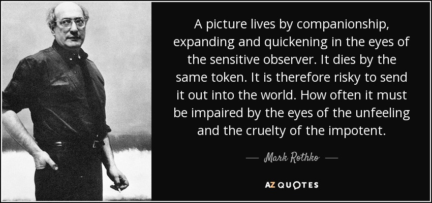 A picture lives by companionship, expanding and quickening in the eyes of the sensitive observer. It dies by the same token. It is therefore risky to send it out into the world. How often it must be impaired by the eyes of the unfeeling and the cruelty of the impotent. - Mark Rothko