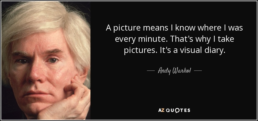 A picture means I know where I was every minute. That's why I take pictures. It's a visual diary. - Andy Warhol