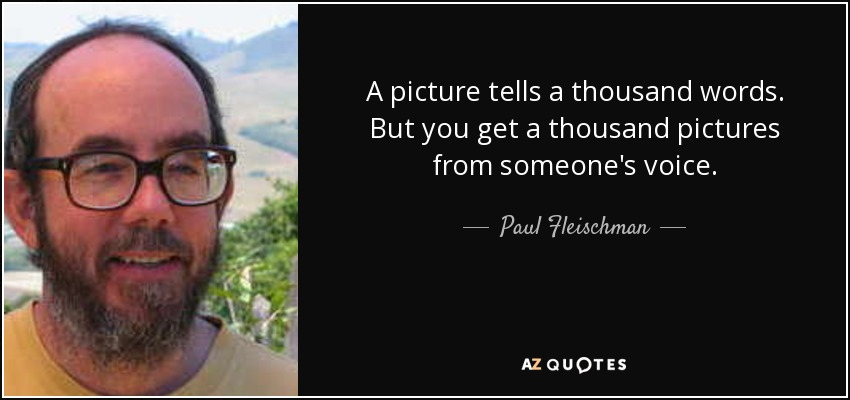 A picture tells a thousand words. But you get a thousand pictures from someone's voice. - Paul Fleischman
