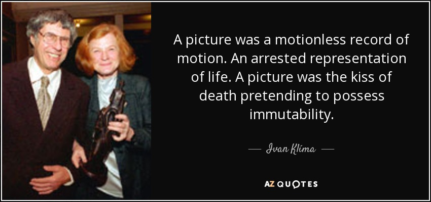 A picture was a motionless record of motion. An arrested representation of life. A picture was the kiss of death pretending to possess immutability. - Ivan Klíma