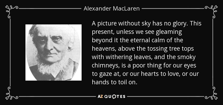 A picture without sky has no glory. This present, unless we see gleaming beyond it the eternal calm of the heavens, above the tossing tree tops with withering leaves, and the smoky chimneys, is a poor thing for our eyes to gaze at, or our hearts to love, or our hands to toil on. - Alexander MacLaren