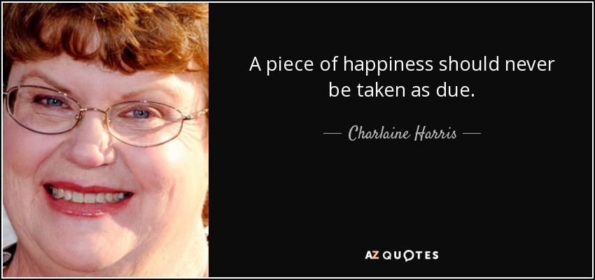 A piece of happiness should never be taken as due. - Charlaine Harris