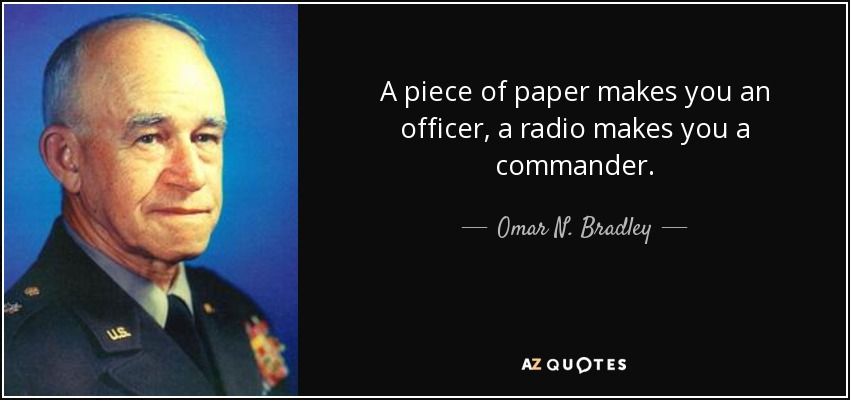 A piece of paper makes you an officer, a radio makes you a commander. - Omar N. Bradley