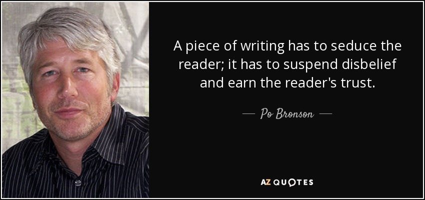 A piece of writing has to seduce the reader; it has to suspend disbelief and earn the reader's trust. - Po Bronson