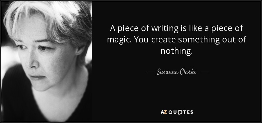 A piece of writing is like a piece of magic. You create something out of nothing. - Susanna Clarke