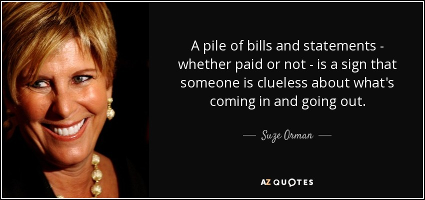 A pile of bills and statements - whether paid or not - is a sign that someone is clueless about what's coming in and going out. - Suze Orman