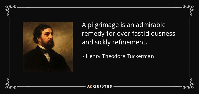 A pilgrimage is an admirable remedy for over-fastidiousness and sickly refinement. - Henry Theodore Tuckerman