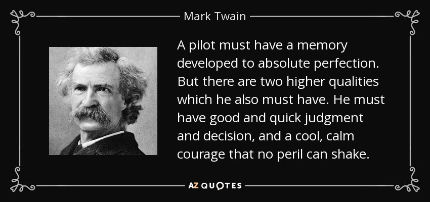 A pilot must have a memory developed to absolute perfection. But there are two higher qualities which he also must have. He must have good and quick judgment and decision, and a cool, calm courage that no peril can shake. - Mark Twain