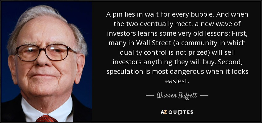 A pin lies in wait for every bubble. And when the two eventually meet, a new wave of investors learns some very old lessons: First, many in Wall Street (a community in which quality control is not prized) will sell investors anything they will buy. Second, speculation is most dangerous when it looks easiest. - Warren Buffett