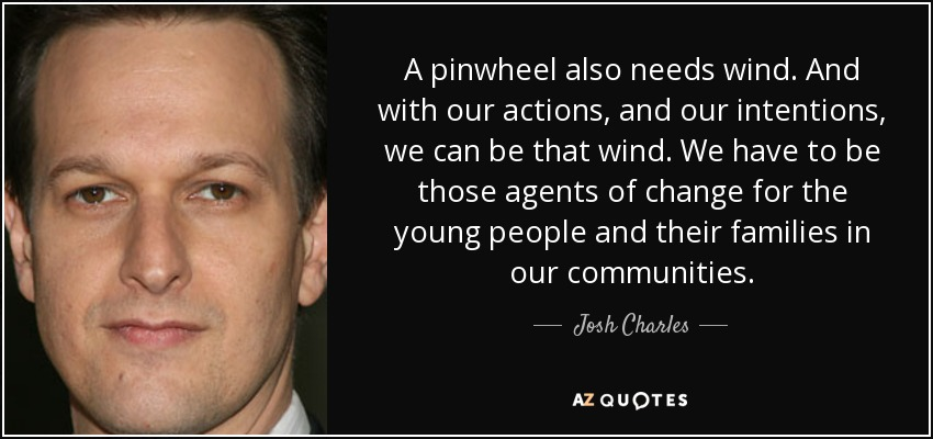 A pinwheel also needs wind. And with our actions, and our intentions, we can be that wind. We have to be those agents of change for the young people and their families in our communities. - Josh Charles