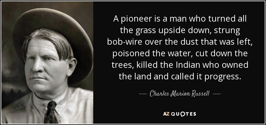 A pioneer is a man who turned all the grass upside down, strung bob-wire over the dust that was left, poisoned the water, cut down the trees, killed the Indian who owned the land and called it progress. - Charles Marion Russell