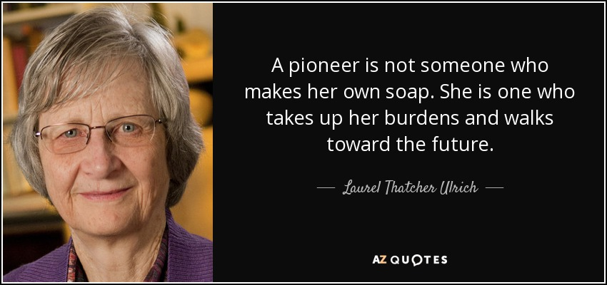 A pioneer is not someone who makes her own soap. She is one who takes up her burdens and walks toward the future. - Laurel Thatcher Ulrich