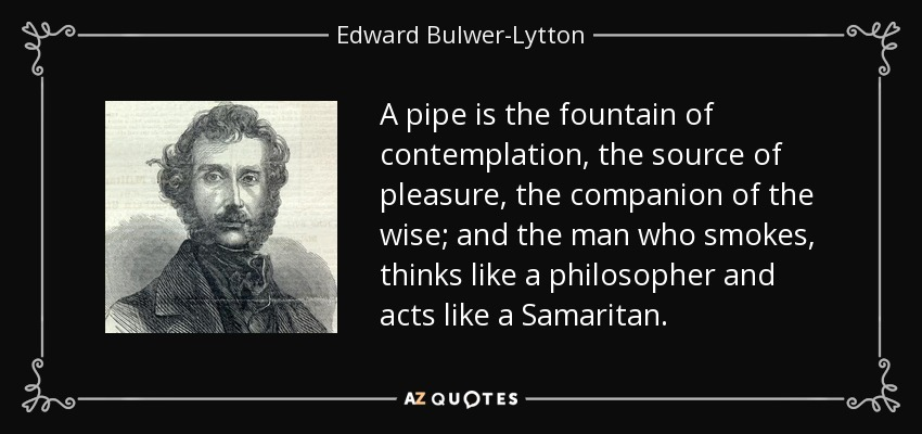 A pipe is the fountain of contemplation, the source of pleasure, the companion of the wise; and the man who smokes, thinks like a philosopher and acts like a Samaritan. - Edward Bulwer-Lytton, 1st Baron Lytton
