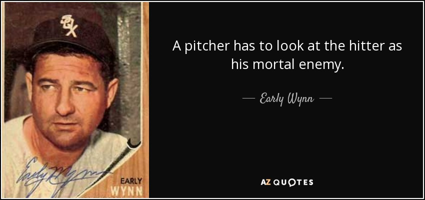 A pitcher has to look at the hitter as his mortal enemy. - Early Wynn