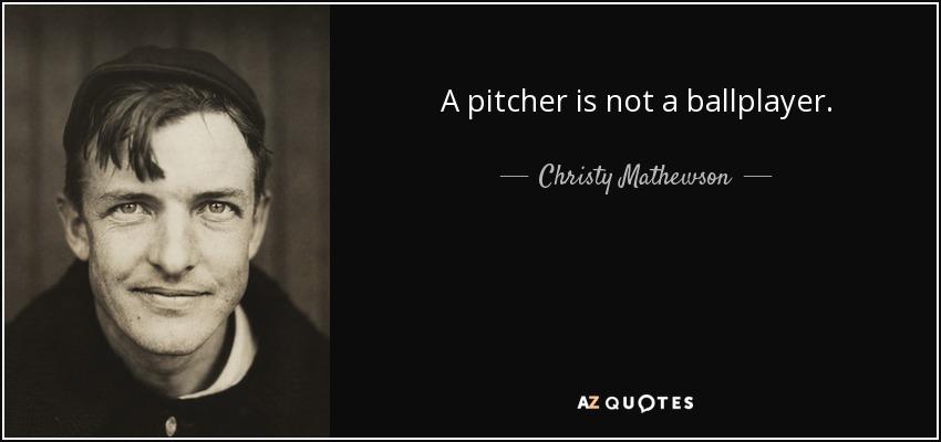 A pitcher is not a ballplayer. - Christy Mathewson