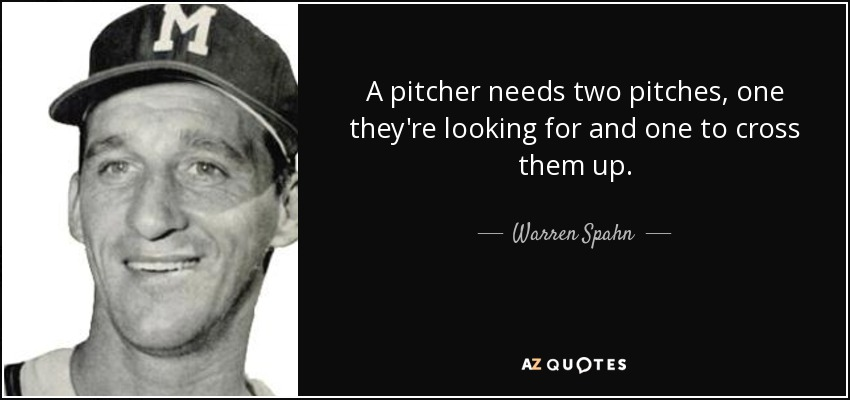 A pitcher needs two pitches, one they're looking for and one to cross them up. - Warren Spahn