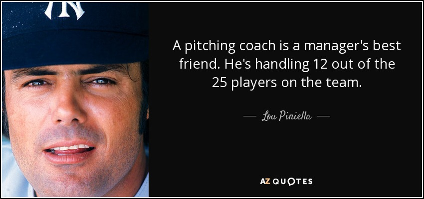 A pitching coach is a manager's best friend. He's handling 12 out of the 25 players on the team. - Lou Piniella