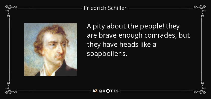 A pity about the people! they are brave enough comrades, but they have heads like a soapboiler's. - Friedrich Schiller