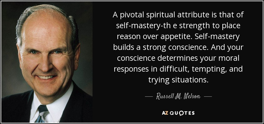 A pivotal spiritual attribute is that of self-mastery-th e strength to place reason over appetite. Self-mastery builds a strong conscience. And your conscience determines your moral responses in difficult, tempting, and trying situations. - Russell M. Nelson