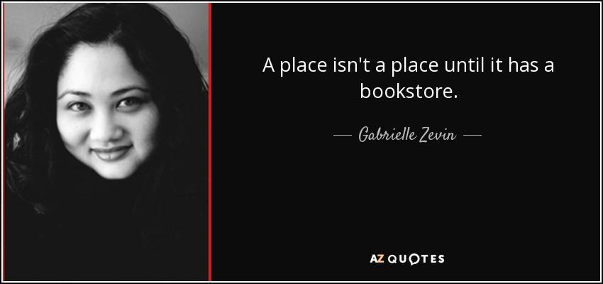 A place isn't a place until it has a bookstore. - Gabrielle Zevin